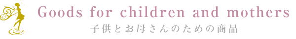 Goods for children and mothers 子供とお母さんのための商品